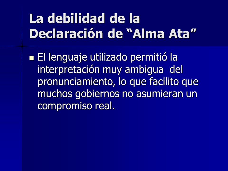 La debilidad de la Declaración de Alma Ata El lenguaje utilizado permitió la interpretación muy ambigua del pronunciamiento, lo que facilito que mucho