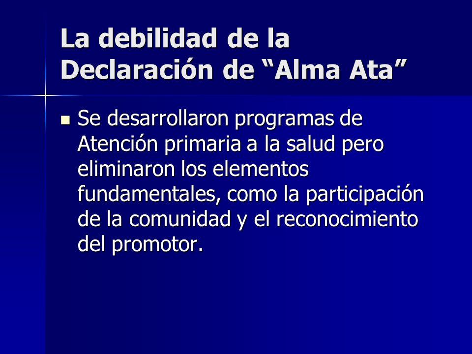 La debilidad de la Declaración de Alma Ata Se desarrollaron programas de Atención primaria a la salud pero eliminaron los elementos fundamentales, com