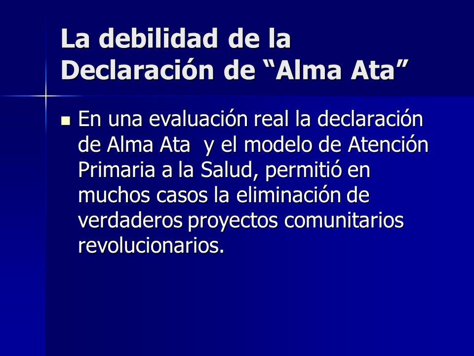 La debilidad de la Declaración de Alma Ata En una evaluación real la declaración de Alma Ata y el modelo de Atención Primaria a la Salud, permitió en
