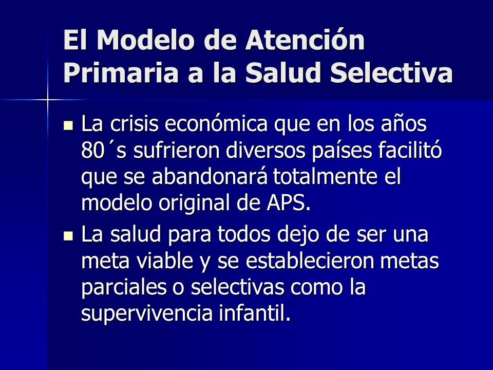 El Modelo de Atención Primaria a la Salud Selectiva La crisis económica que en los años 80´s sufrieron diversos países facilitó que se abandonará tota