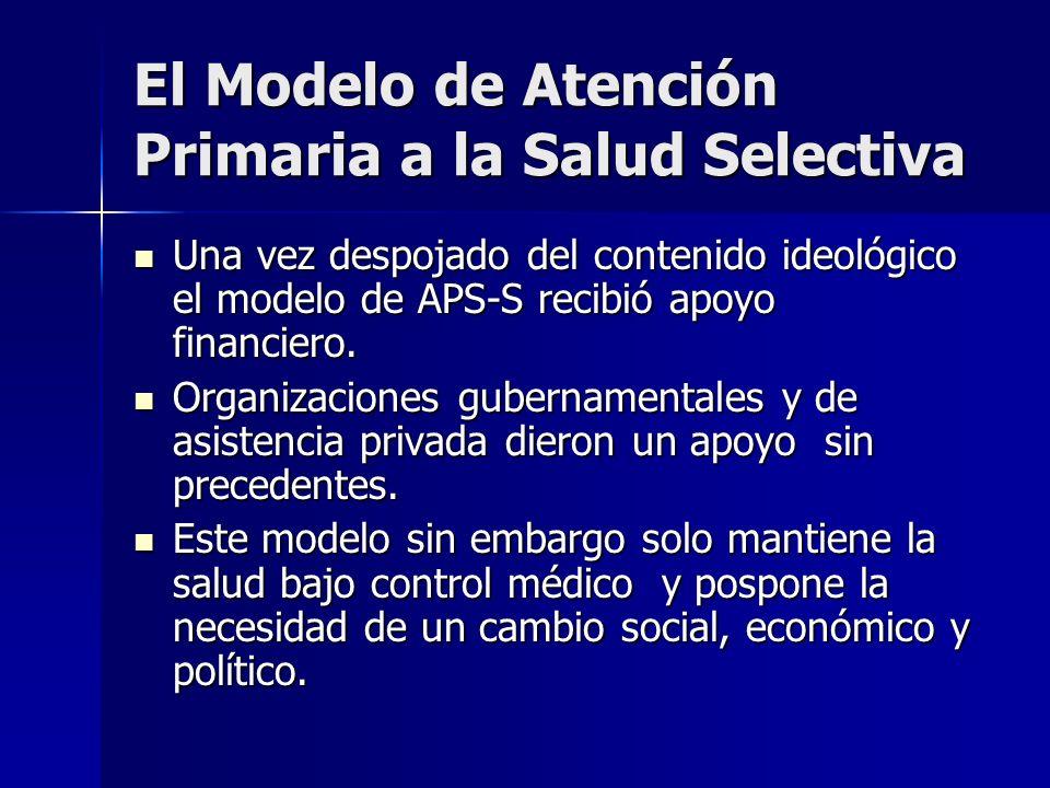 El Modelo de Atención Primaria a la Salud Selectiva Una vez despojado del contenido ideológico el modelo de APS-S recibió apoyo financiero. Una vez de