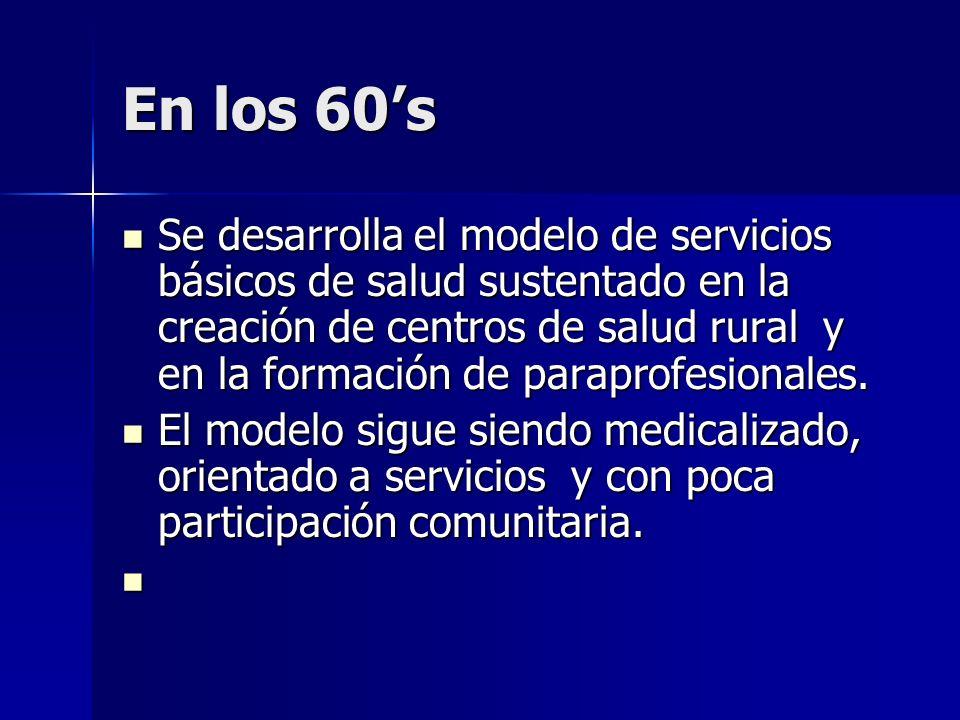 En los 60s Se desarrolla el modelo de servicios básicos de salud sustentado en la creación de centros de salud rural y en la formación de paraprofesio
