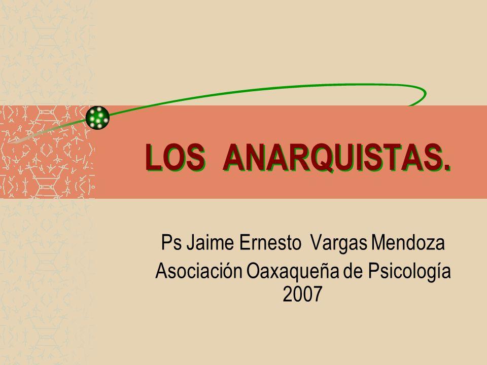 LOS ANARQUISTAS. Ps Jaime Ernesto Vargas Mendoza Asociación Oaxaqueña de Psicología 2007