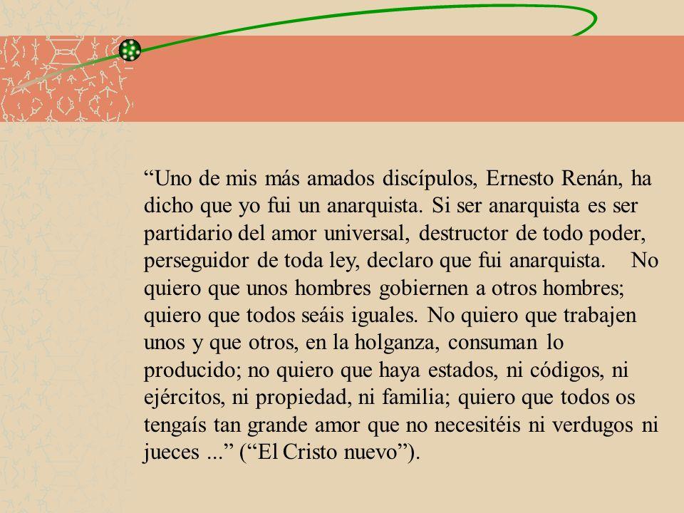 Uno de mis más amados discípulos, Ernesto Renán, ha dicho que yo fui un anarquista. Si ser anarquista es ser partidario del amor universal, destructor