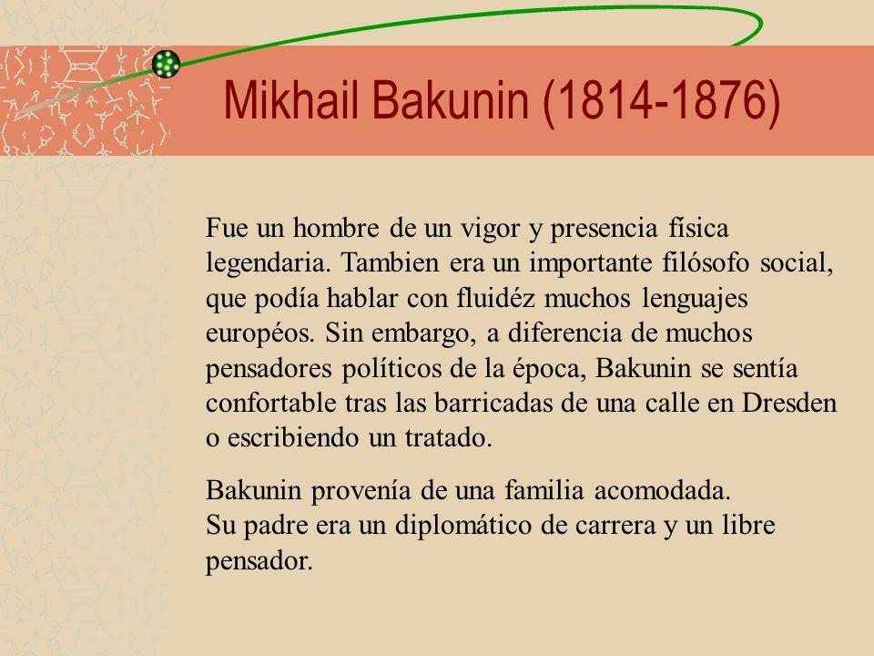 Mikhail Bakunin (1814-1876) Fue un hombre de un vigor y presencia física legendaria. Tambien era un importante filósofo social, que podía hablar con f