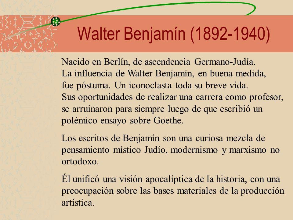 Walter Benjamín (1892-1940) Nacido en Berlín, de ascendencia Germano-Judía. La influencia de Walter Benjamín, en buena medida, fue póstuma. Un iconocl