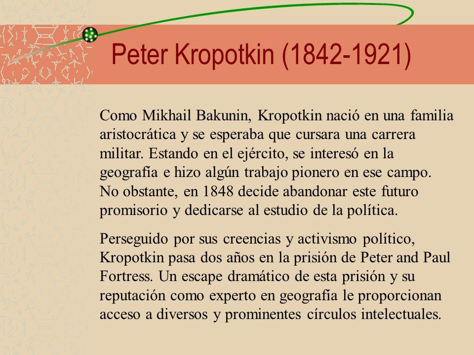 Peter Kropotkin (1842-1921) Como Mikhail Bakunin, Kropotkin nació en una familia aristocrática y se esperaba que cursara una carrera militar. Estando