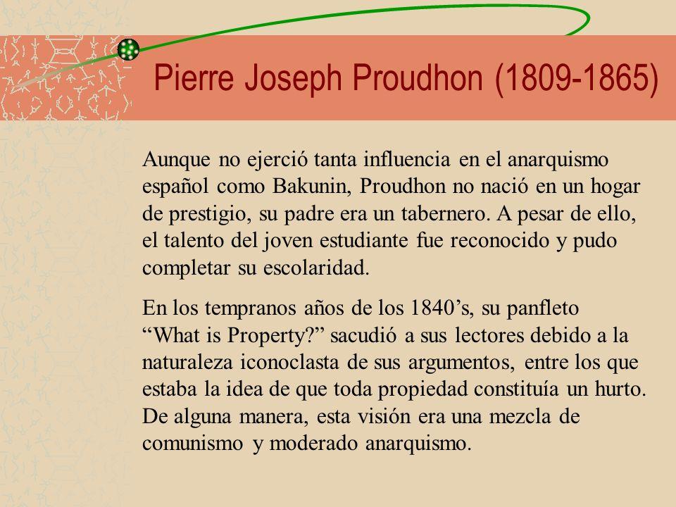Pierre Joseph Proudhon (1809-1865) Aunque no ejerció tanta influencia en el anarquismo español como Bakunin, Proudhon no nació en un hogar de prestigi