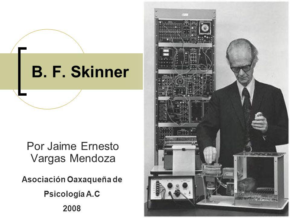 B. F. Skinner Por Jaime Ernesto Vargas Mendoza Asociación Oaxaqueña de Psicología A.C 2008