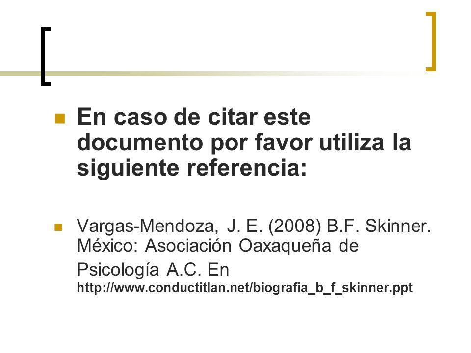 En caso de citar este documento por favor utiliza la siguiente referencia: Vargas-Mendoza, J. E. (2008) B.F. Skinner. México: Asociación Oaxaqueña de