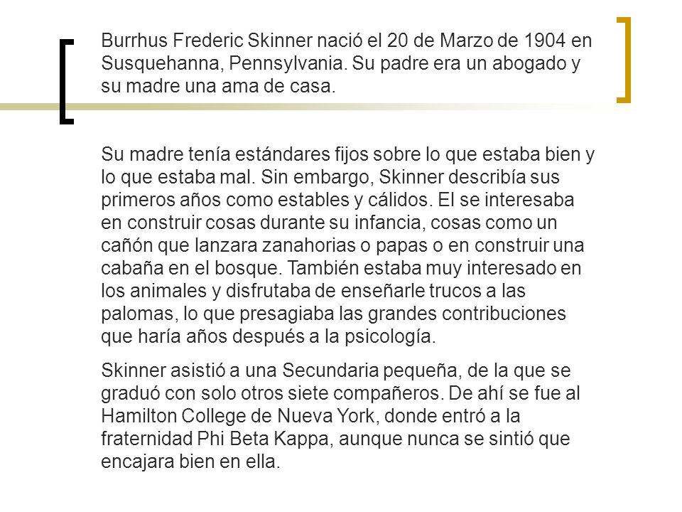 Burrhus Frederic Skinner nació el 20 de Marzo de 1904 en Susquehanna, Pennsylvania. Su padre era un abogado y su madre una ama de casa. Su madre tenía