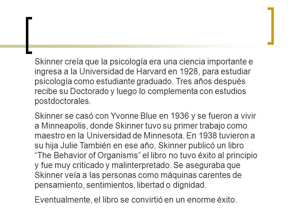 Skinner creía que la psicología era una ciencia importante e ingresa a la Universidad de Harvard en 1928, para estudiar psicología como estudiante gra