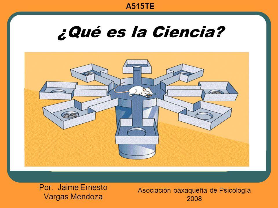 ¿Qué es la Ciencia? Por. Jaime Ernesto Vargas Mendoza A515TE Asociación oaxaqueña de Psicología 2008