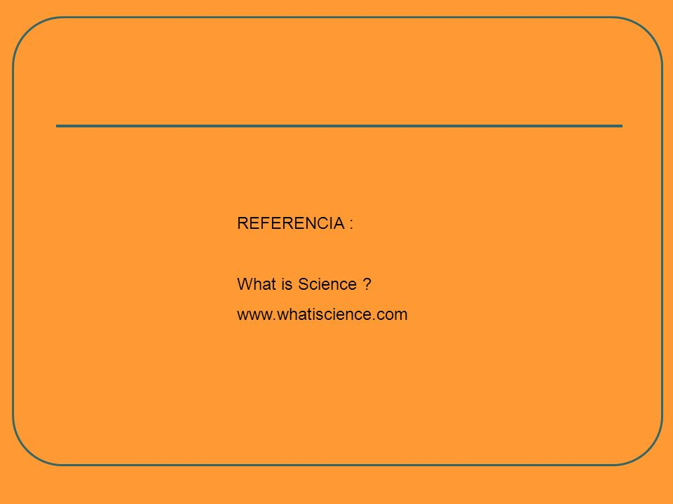REFERENCIA : What is Science ? www.whatiscience.com