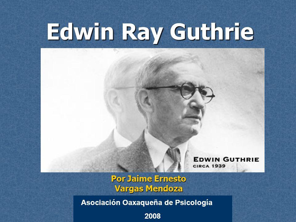 Edwin Ray Guthrie Edwin Ray Guthrie Por Jaime Ernesto Vargas Mendoza Asociación Oaxaqueña de Psicología 2008
