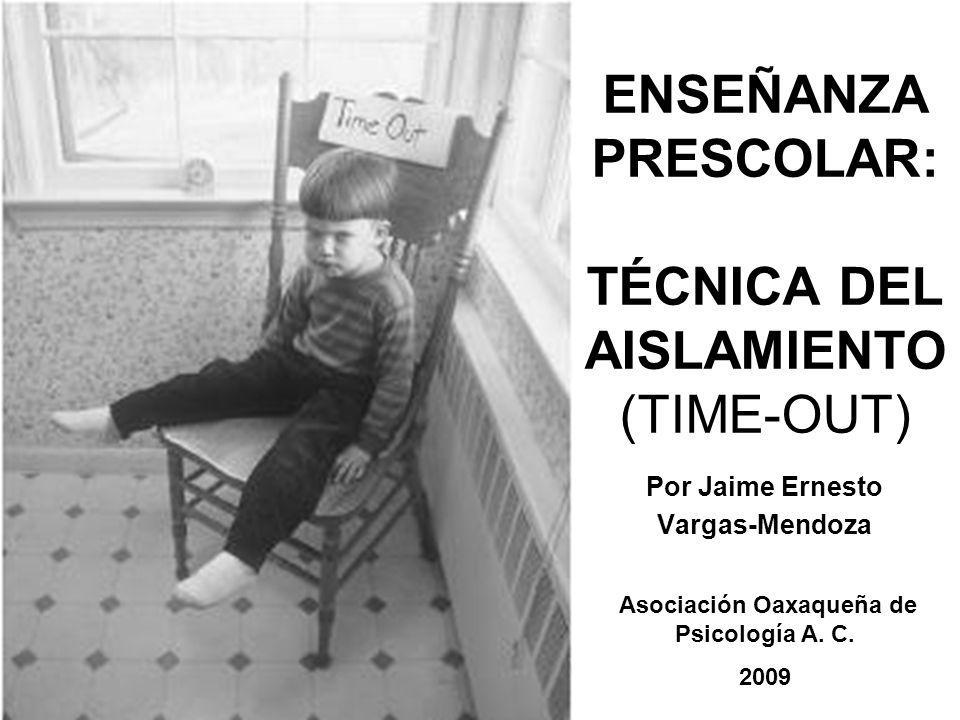 ENSEÑANZA PRESCOLAR: TÉCNICA DEL AISLAMIENTO (TIME-OUT) Por Jaime Ernesto Vargas-Mendoza Asociación Oaxaqueña de Psicología A. C. 2009