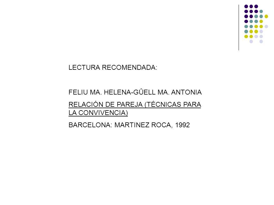 LECTURA RECOMENDADA: FELIU MA. HELENA-GÛELL MA. ANTONIA RELACIÓN DE PAREJA (TÉCNICAS PARA LA CONVIVENCIA) BARCELONA: MARTINEZ ROCA, 1992