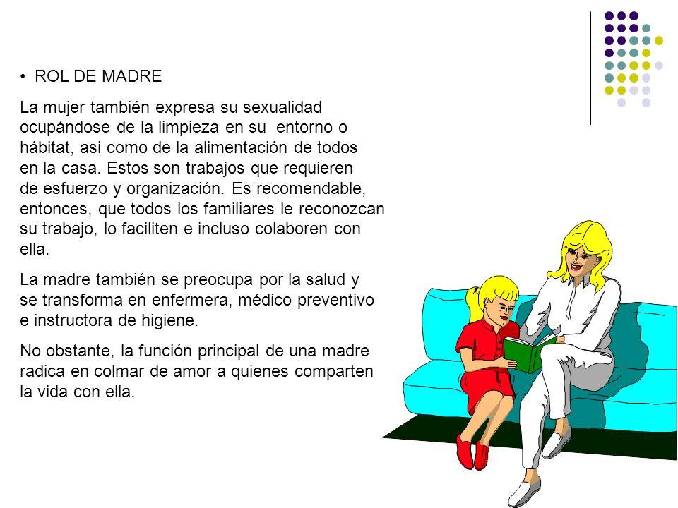 ROL DE MADRE La mujer también expresa su sexualidad ocupándose de la limpieza en su entorno o hábitat, asi como de la alimentación de todos en la casa
