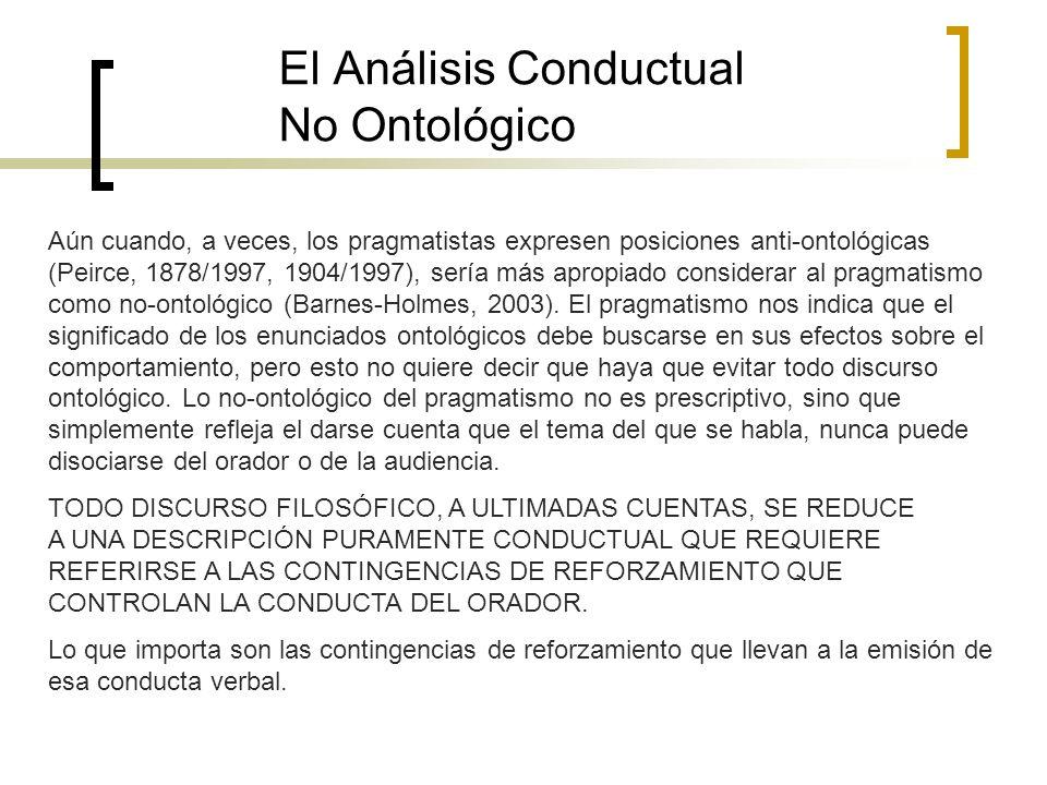 El Análisis Conductual No Ontológico Aún cuando, a veces, los pragmatistas expresen posiciones anti-ontológicas (Peirce, 1878/1997, 1904/1997), sería