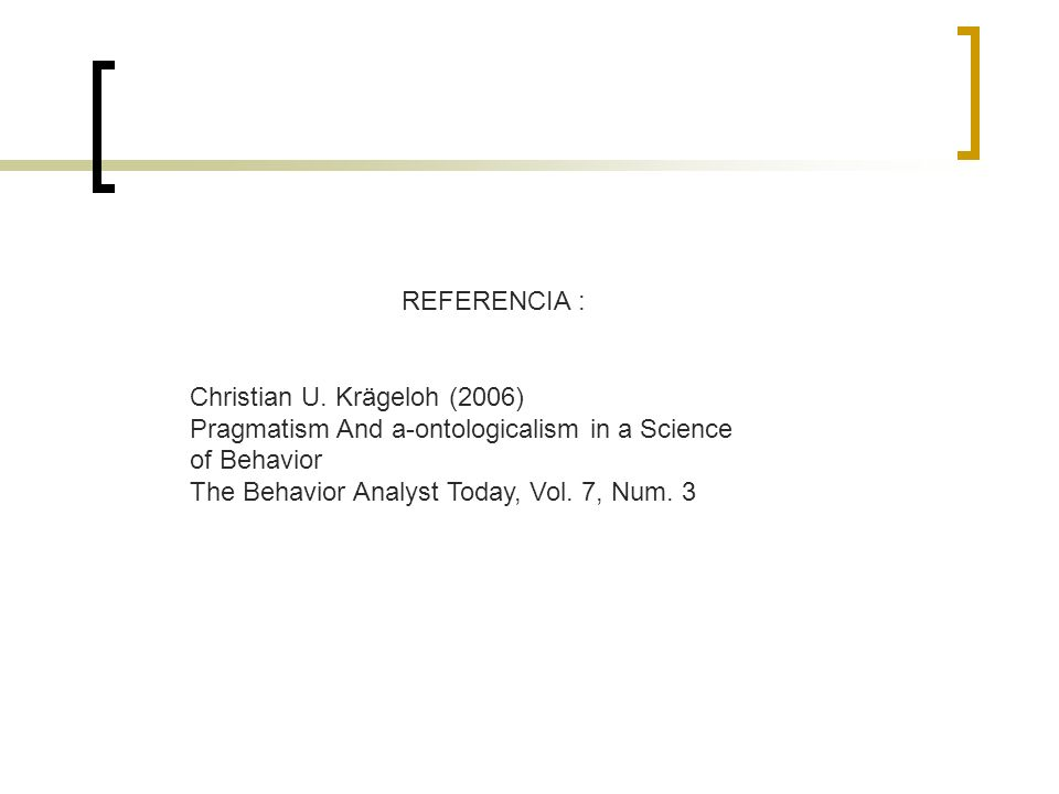 REFERENCIA : Christian U. Krägeloh (2006) Pragmatism And a-ontologicalism in a Science of Behavior The Behavior Analyst Today, Vol. 7, Num. 3