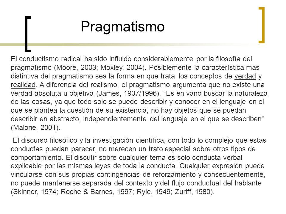 Pragmatismo El conductismo radical ha sido influido considerablemente por la filosofía del pragmatismo (Moore, 2003; Moxley, 2004). Posiblemente la ca