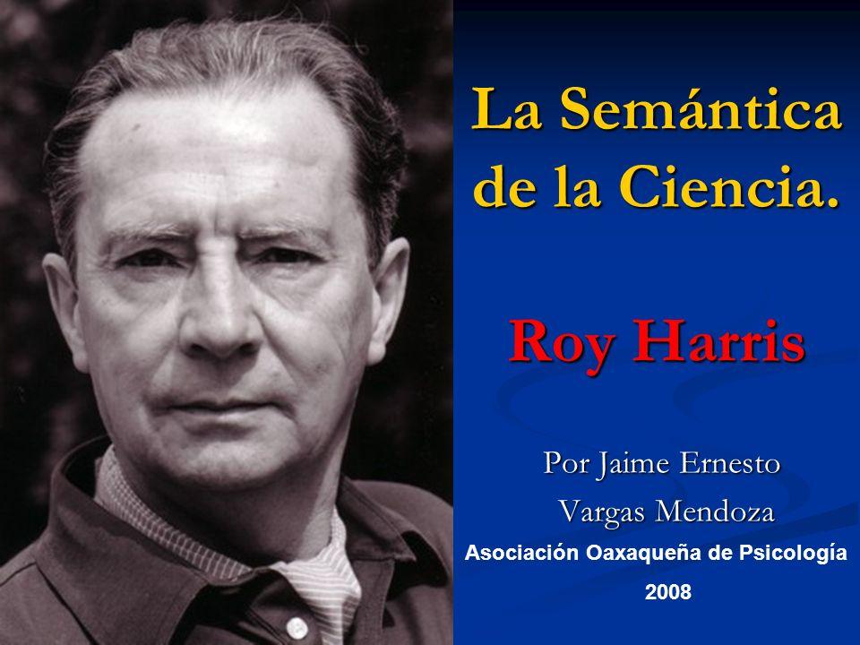 La Semántica de la Ciencia. Roy Harris Por Jaime Ernesto Vargas Mendoza Vargas Mendoza Asociación Oaxaqueña de Psicología 2008