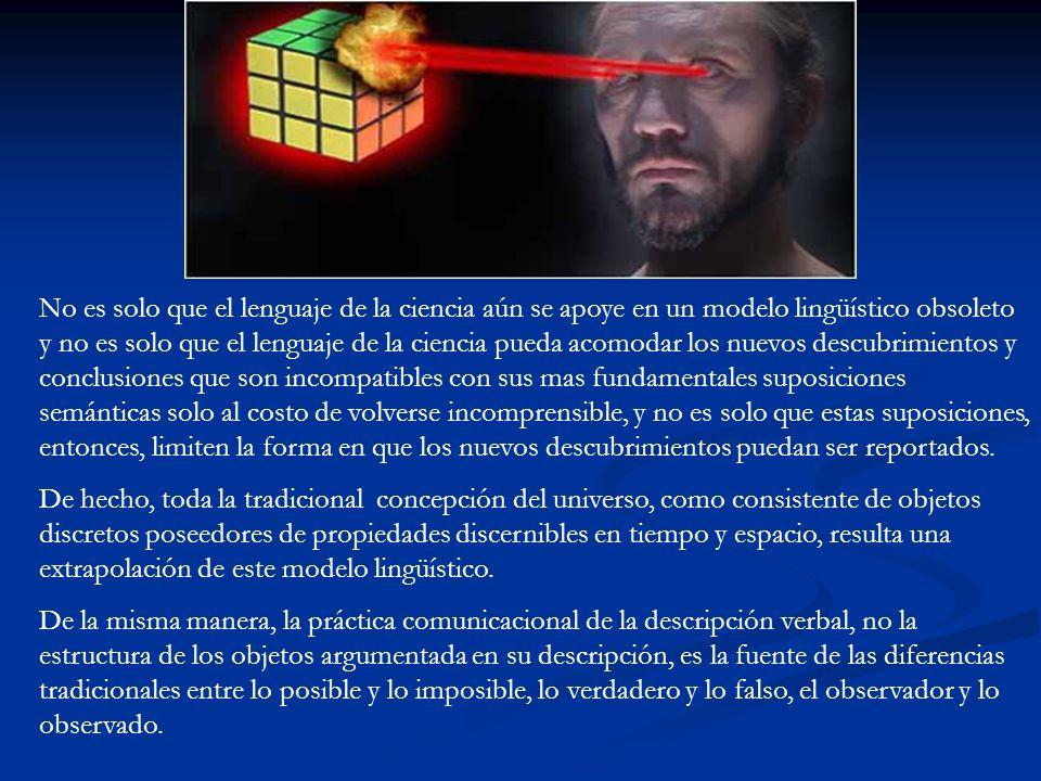 No es solo que el lenguaje de la ciencia aún se apoye en un modelo lingüístico obsoleto y no es solo que el lenguaje de la ciencia pueda acomodar los