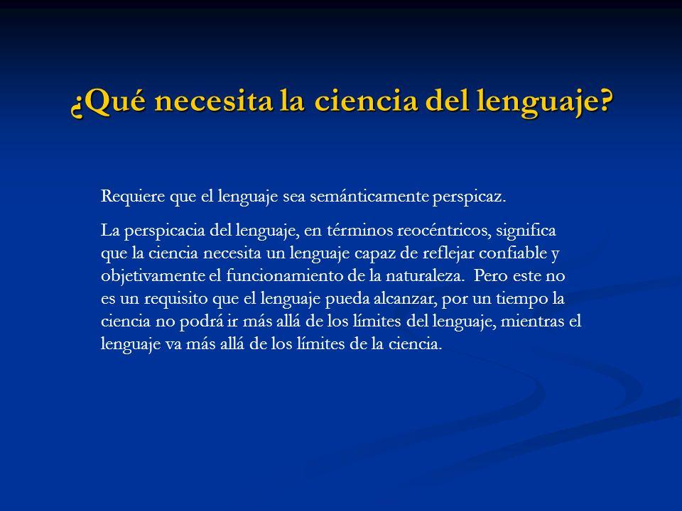 ¿Qué necesita la ciencia del lenguaje? Requiere que el lenguaje sea semánticamente perspicaz. La perspicacia del lenguaje, en términos reocéntricos, s