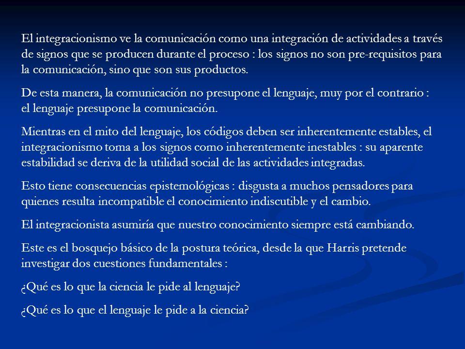 El integracionismo ve la comunicación como una integración de actividades a través de signos que se producen durante el proceso : los signos no son pr