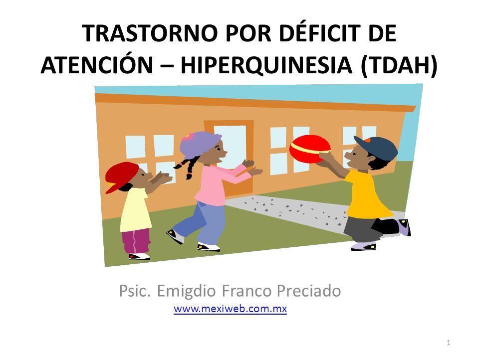 TRASTORNO POR DÉFICIT DE ATENCIÓN – HIPERQUINESIA (TDAH) 1 Psic. Emigdio Franco Preciado www.mexiweb.com.mx www.mexiweb.com.mx