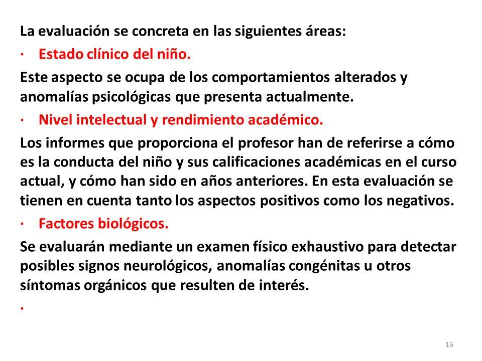 La evaluación se concreta en las siguientes áreas: · Estado clínico del niño. Este aspecto se ocupa de los comportamientos alterados y anomalías psico