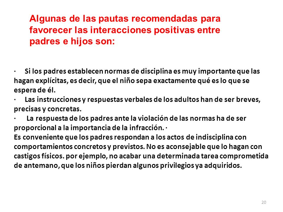 · Si los padres establecen normas de disciplina es muy importante que las hagan explícitas, es decir, que el niño sepa exactamente qué es lo que se es