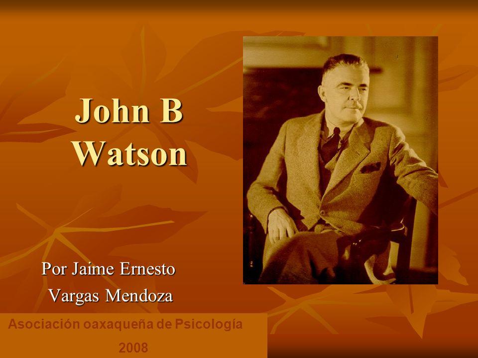 John B Watson Por Jaime Ernesto Vargas Mendoza Vargas Mendoza Asociación oaxaqueña de Psicología 2008