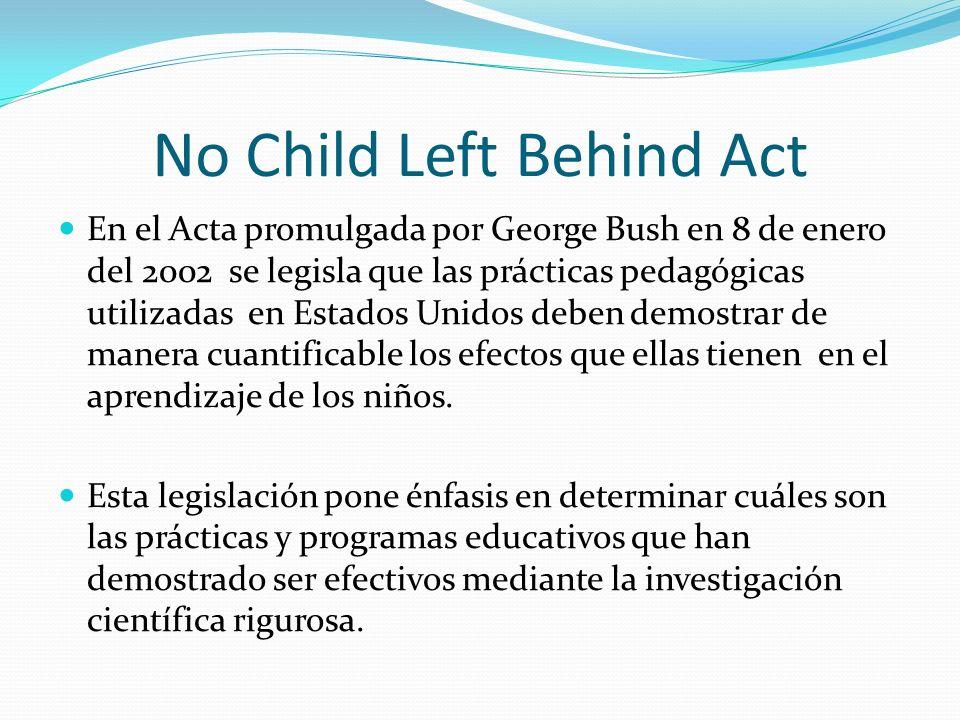 No Child Left Behind Act En el Acta promulgada por George Bush en 8 de enero del 2002 se legisla que las prácticas pedagógicas utilizadas en Estados U