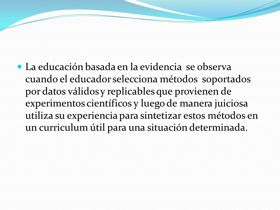 La educación basada en la evidencia se observa cuando el educador selecciona métodos soportados por datos válidos y replicables que provienen de exper