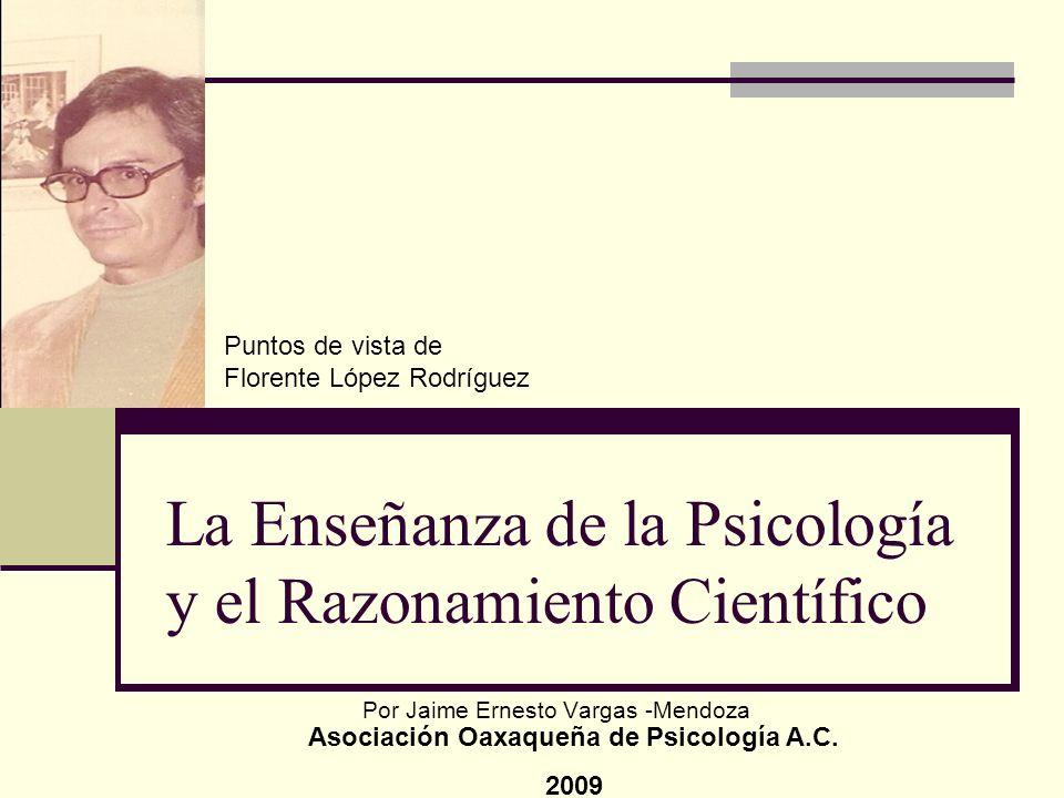 La Enseñanza de la Psicología y el Razonamiento Científico Por Jaime Ernesto Vargas -Mendoza Asociación Oaxaqueña de Psicología A.C. 2009 Puntos de vi