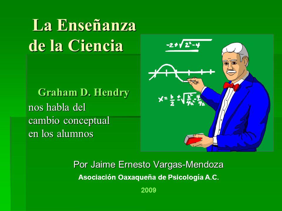La Enseñanza de la Ciencia Graham D. Hendry nos habla del cambio conceptual en los alumnos La Enseñanza de la Ciencia Graham D. Hendry nos habla del c