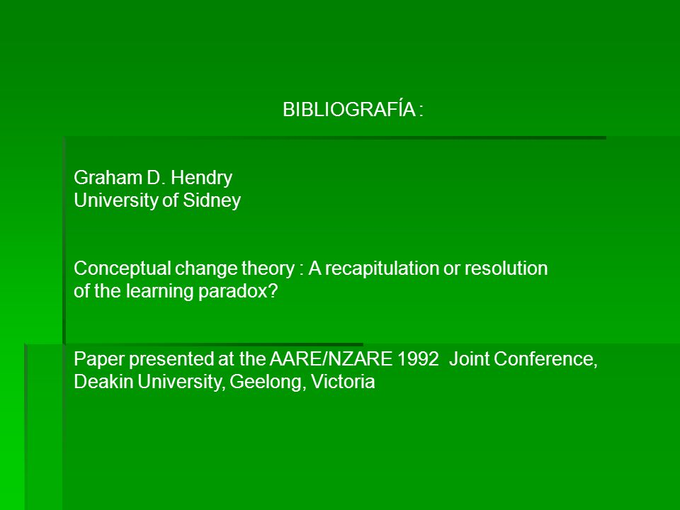 BIBLIOGRAFÍA : Graham D. Hendry University of Sidney Conceptual change theory : A recapitulation or resolution of the learning paradox? Paper presente