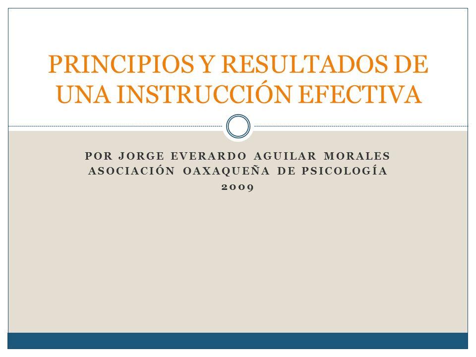 POR JORGE EVERARDO AGUILAR MORALES ASOCIACIÓN OAXAQUEÑA DE PSICOLOGÍA 2009 PRINCIPIOS Y RESULTADOS DE UNA INSTRUCCIÓN EFECTIVA