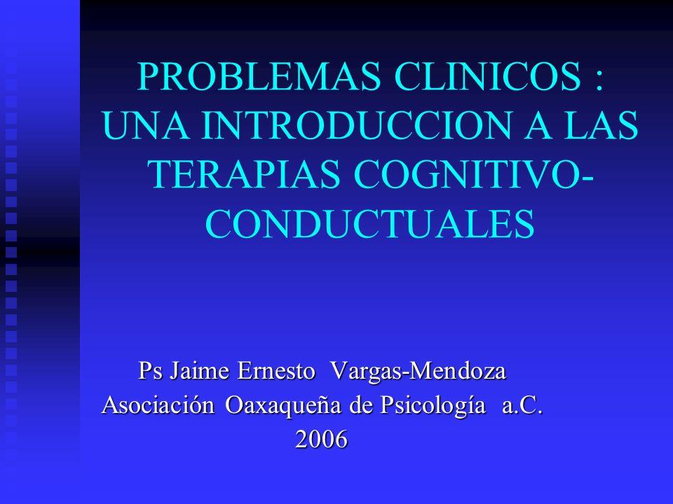 PROBLEMAS CLINICOS : UNA INTRODUCCION A LAS TERAPIAS COGNITIVO- CONDUCTUALES Ps Jaime Ernesto Vargas-Mendoza Asociación Oaxaqueña de Psicología a.C. 2