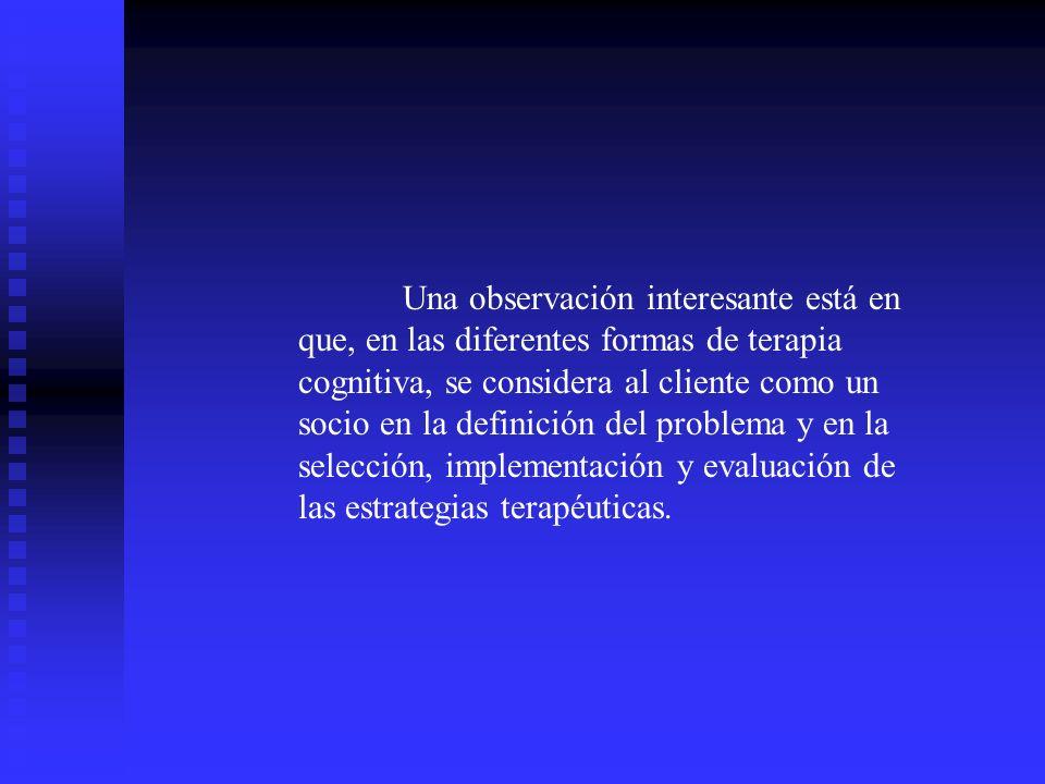 Una observación interesante está en que, en las diferentes formas de terapia cognitiva, se considera al cliente como un socio en la definición del pro