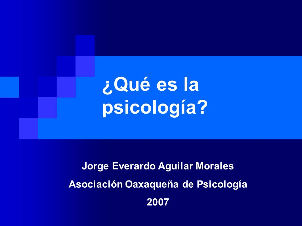 ¿Qué es la psicología? Jorge Everardo Aguilar Morales Asociación Oaxaqueña de Psicología 2007