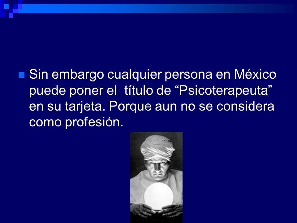 Sin embargo cualquier persona en México puede poner el título de Psicoterapeuta en su tarjeta. Porque aun no se considera como profesión.