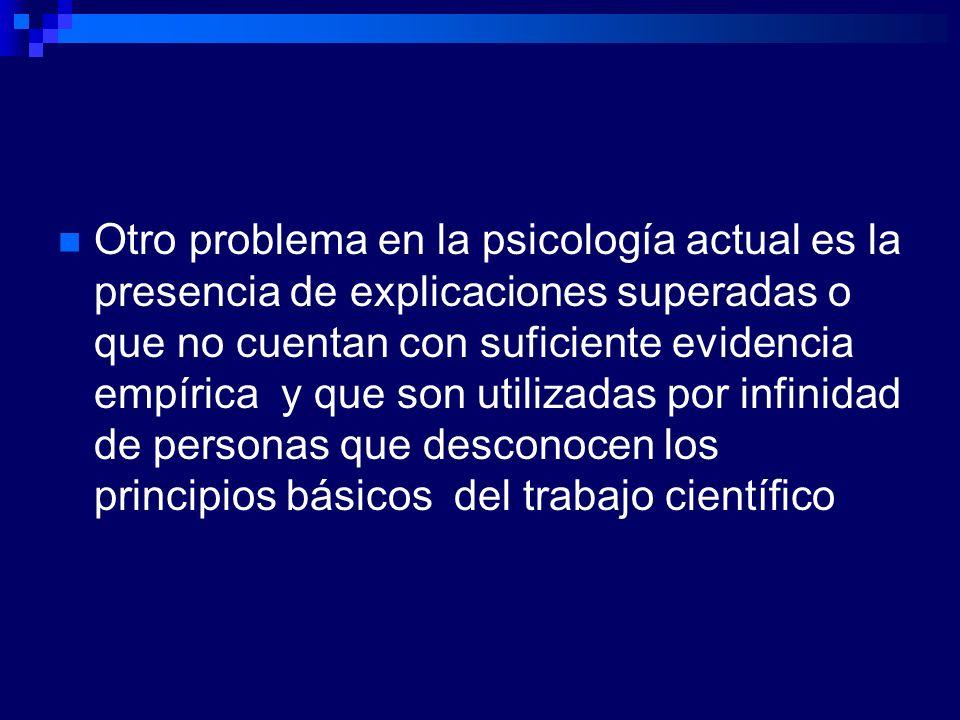 Otro problema en la psicología actual es la presencia de explicaciones superadas o que no cuentan con suficiente evidencia empírica y que son utilizad