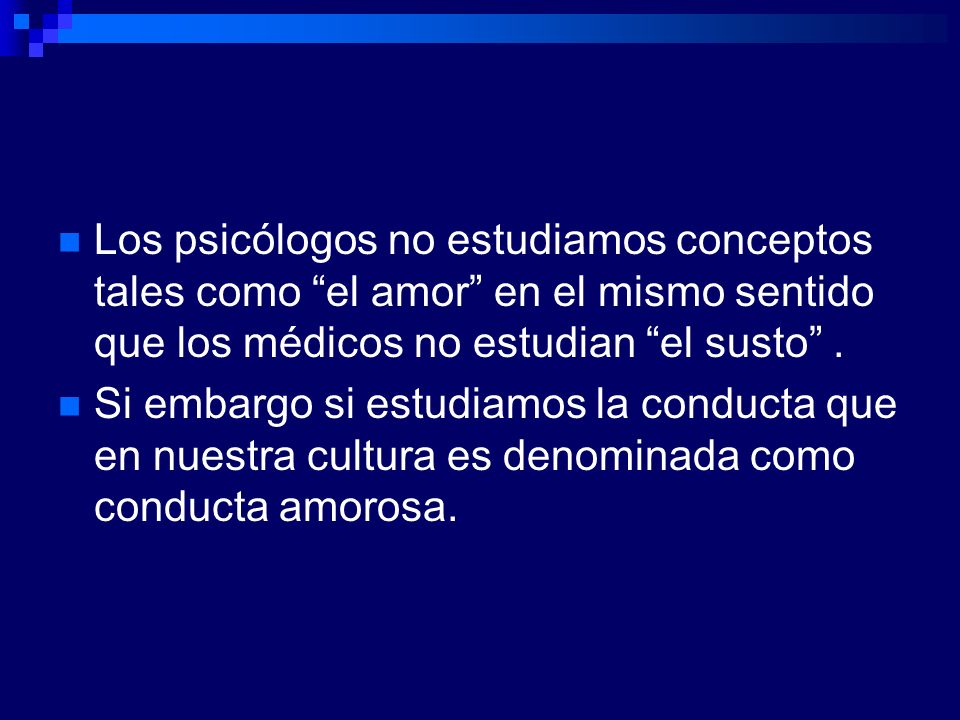 Los psicólogos no estudiamos conceptos tales como el amor en el mismo sentido que los médicos no estudian el susto. Si embargo si estudiamos la conduc
