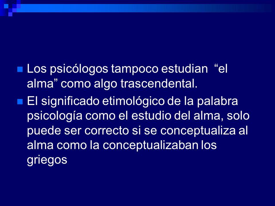 Los psicólogos tampoco estudian el alma como algo trascendental. El significado etimológico de la palabra psicología como el estudio del alma, solo pu