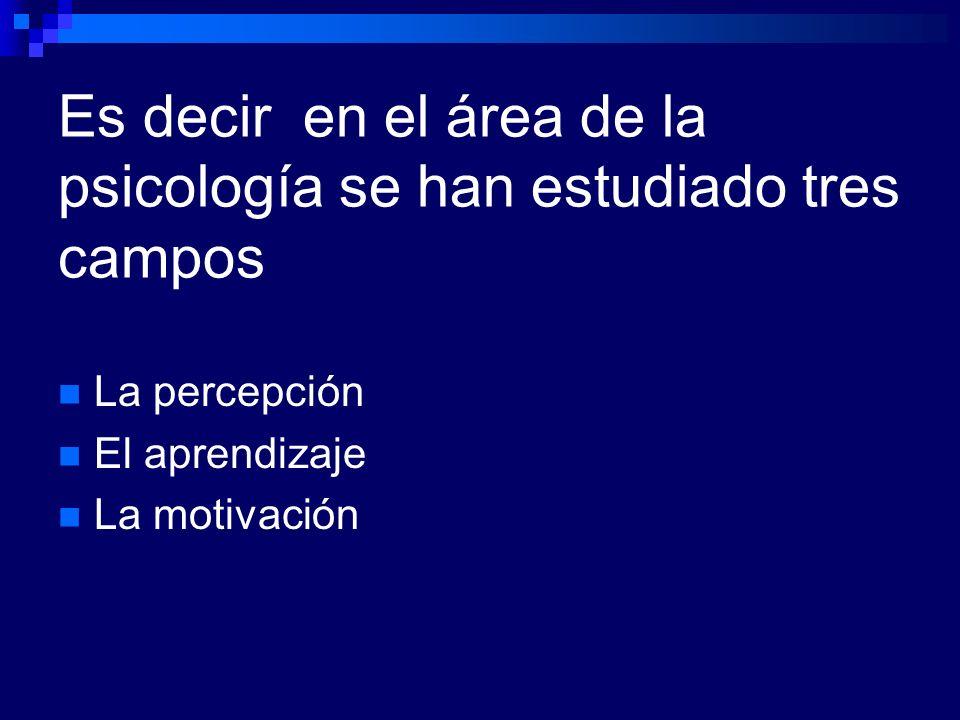 Es decir en el área de la psicología se han estudiado tres campos La percepción El aprendizaje La motivación