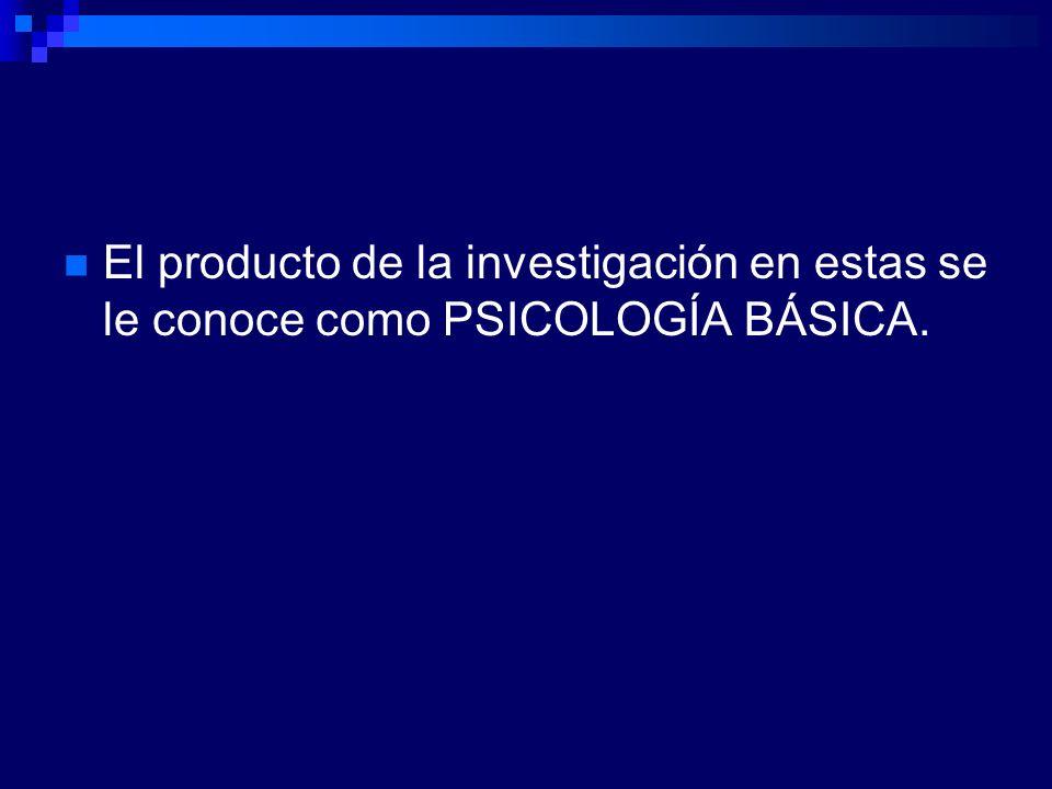El producto de la investigación en estas se le conoce como PSICOLOGÍA BÁSICA.
