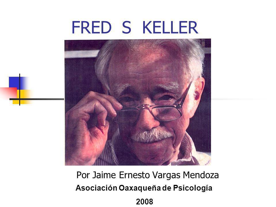 FRED S KELLER Por Jaime Ernesto Vargas Mendoza Asociación Oaxaqueña de Psicología 2008