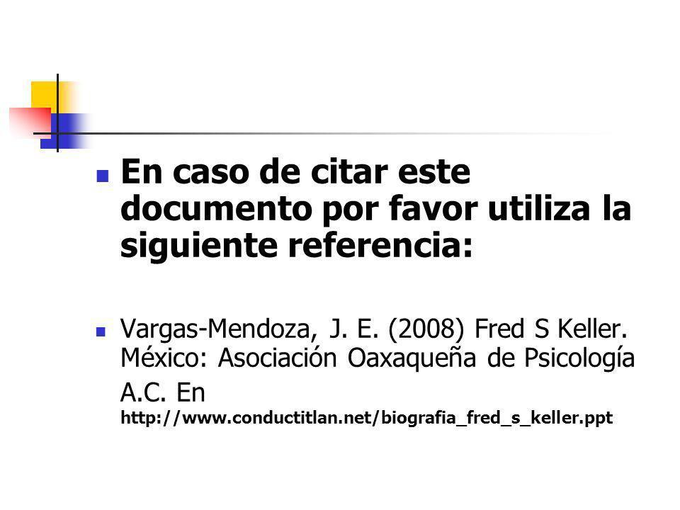 En caso de citar este documento por favor utiliza la siguiente referencia: Vargas-Mendoza, J. E. (2008) Fred S Keller. México: Asociación Oaxaqueña de